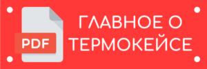 ГЛАВНОЕ О ТЕРМОКЕЙСЕ, информация в PDF
